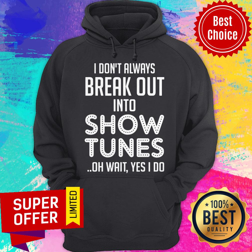 I Don't Always Break Out Into Show Tunes Oh Wait Yes I Do Shirt - 3