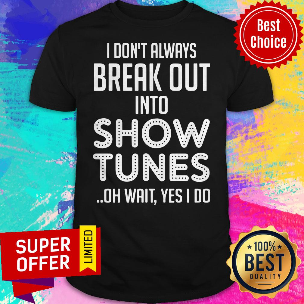 I Don't Always Break Out Into Show Tunes Oh Wait Yes I Do Shirt - 1