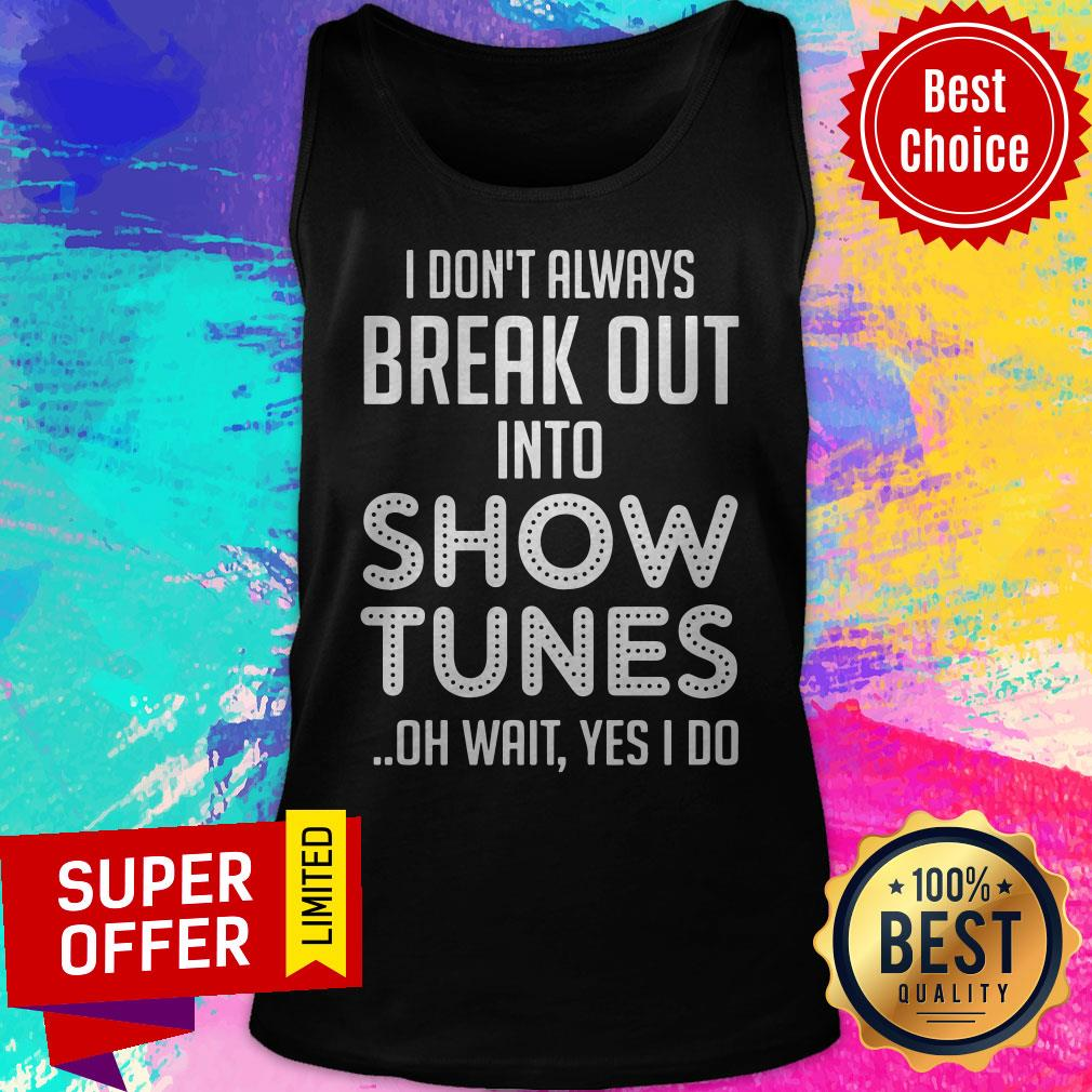 I Don't Always Break Out Into Show Tunes Oh Wait Yes I Do Shirt - 5