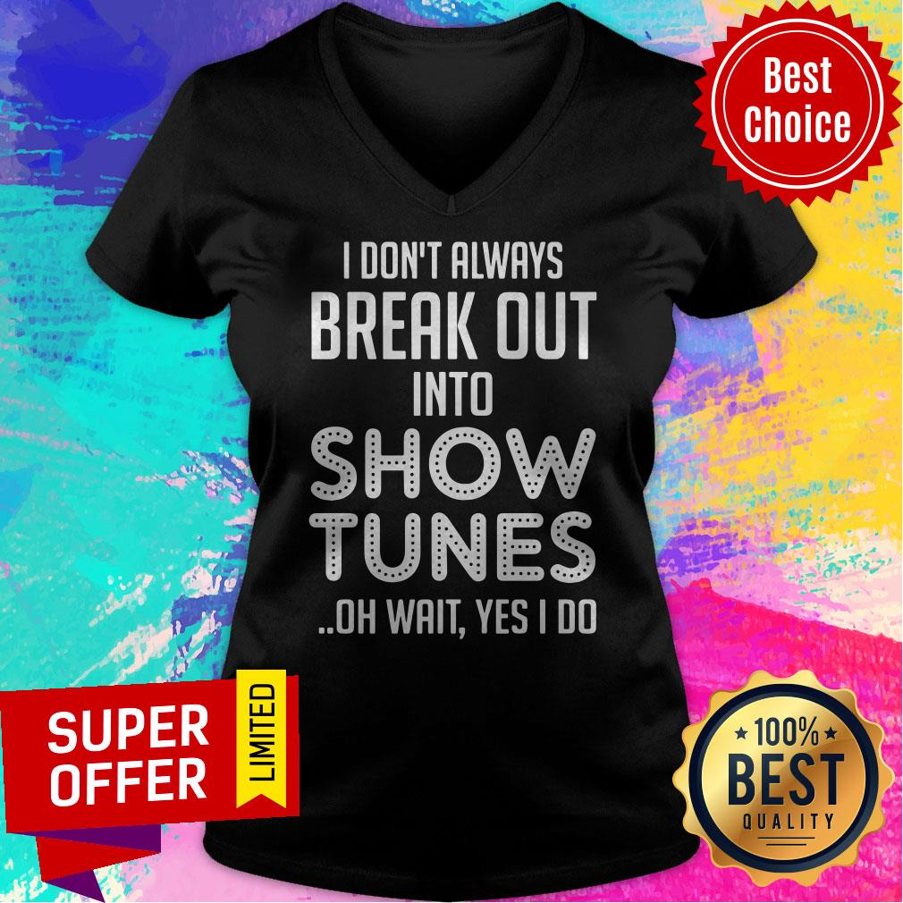 I Don't Always Break Out Into Show Tunes Oh Wait Yes I Do Shirt - 4
