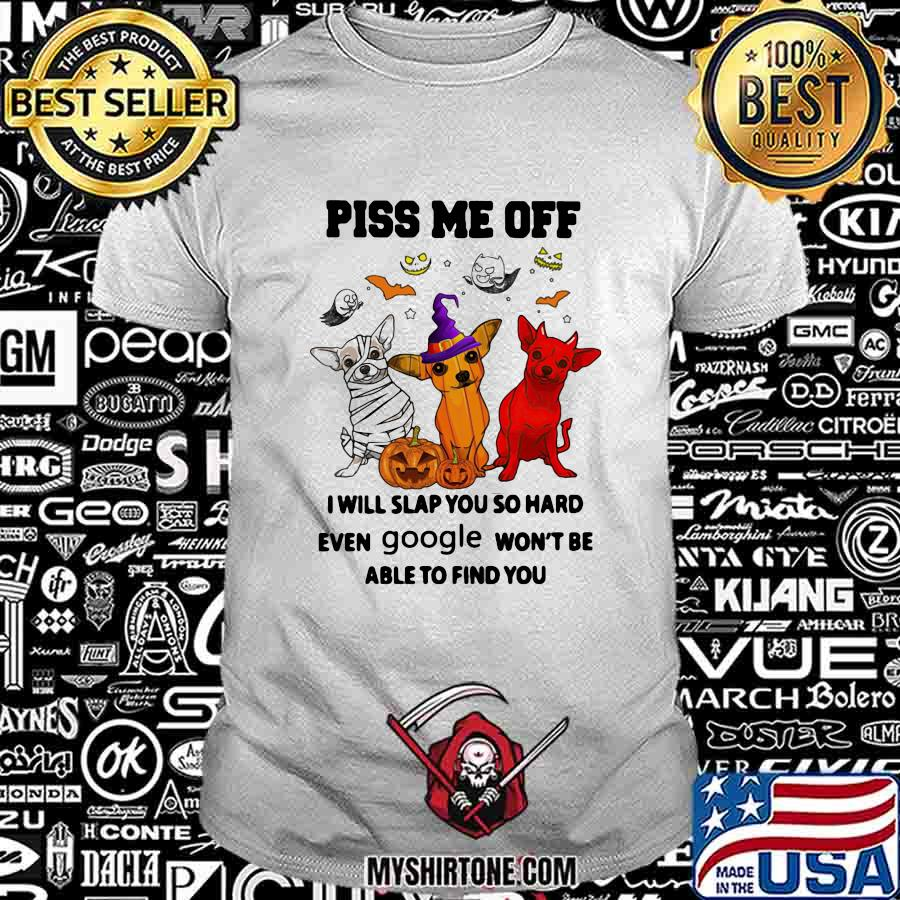 Halloween chihuahua piss me off i will slap you so hard even google won't be able to find you shirt