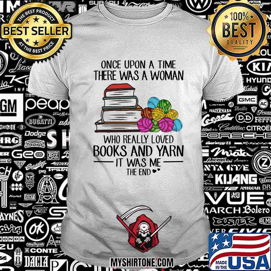 Once upon a time there was a woman who really loved books and yarn it was me the end shirt