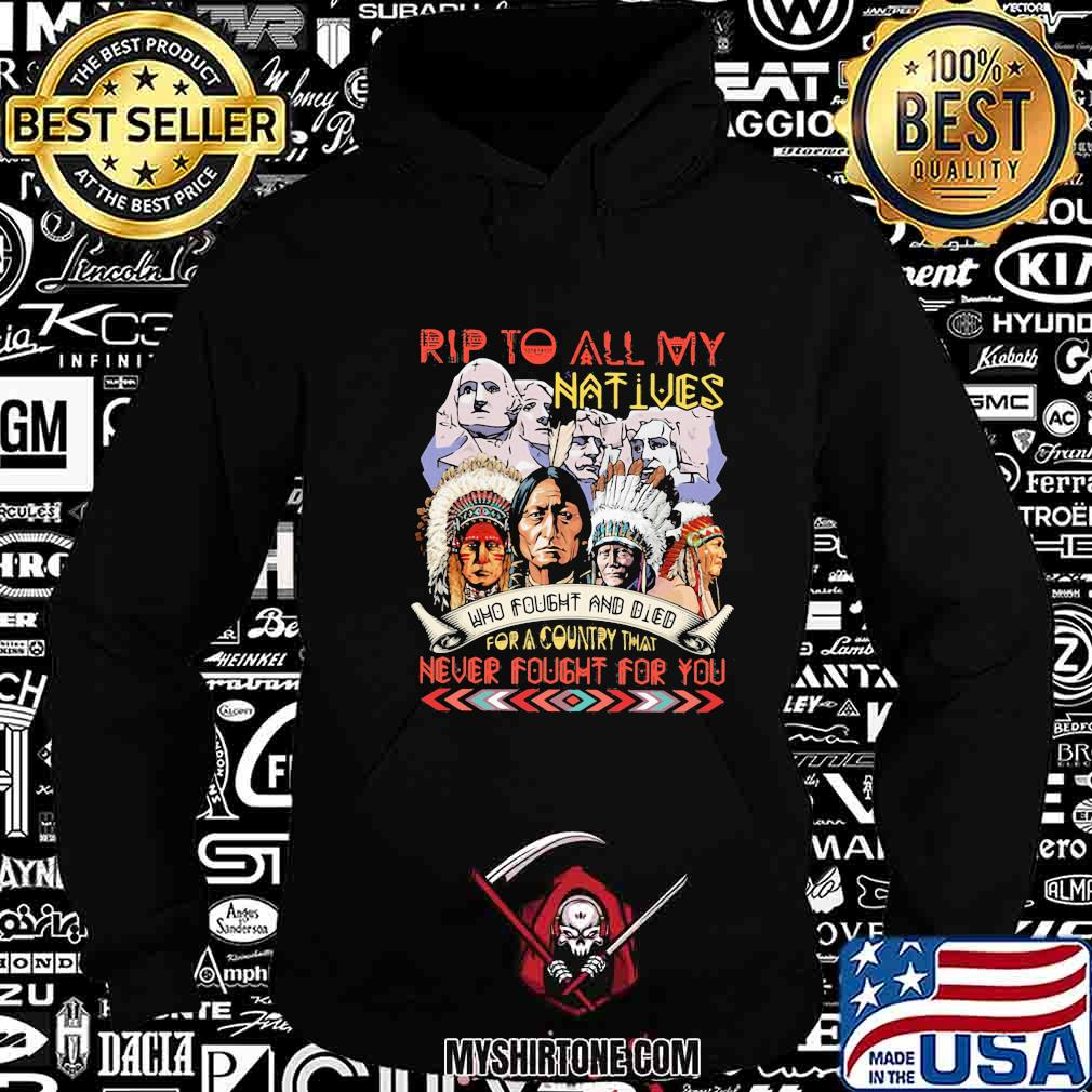 Rip to all my natives who fought and died never fought for you shirt