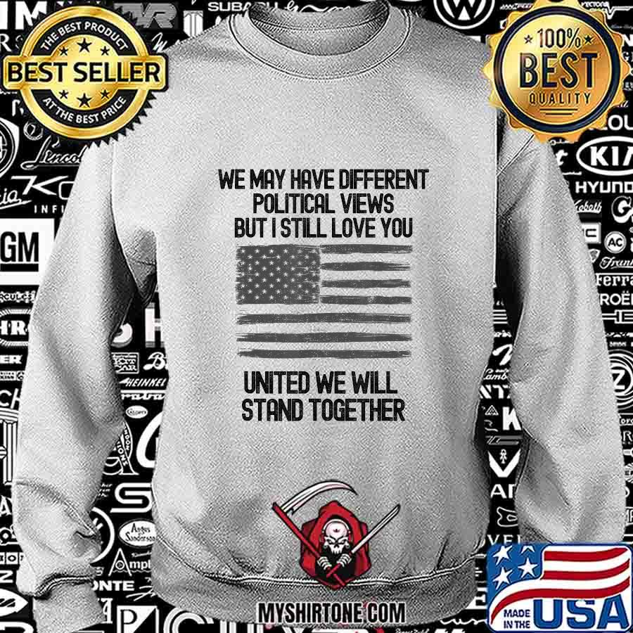 We may have different political views but i still love you united we will stand together american flag 2020 s Sweatshirt