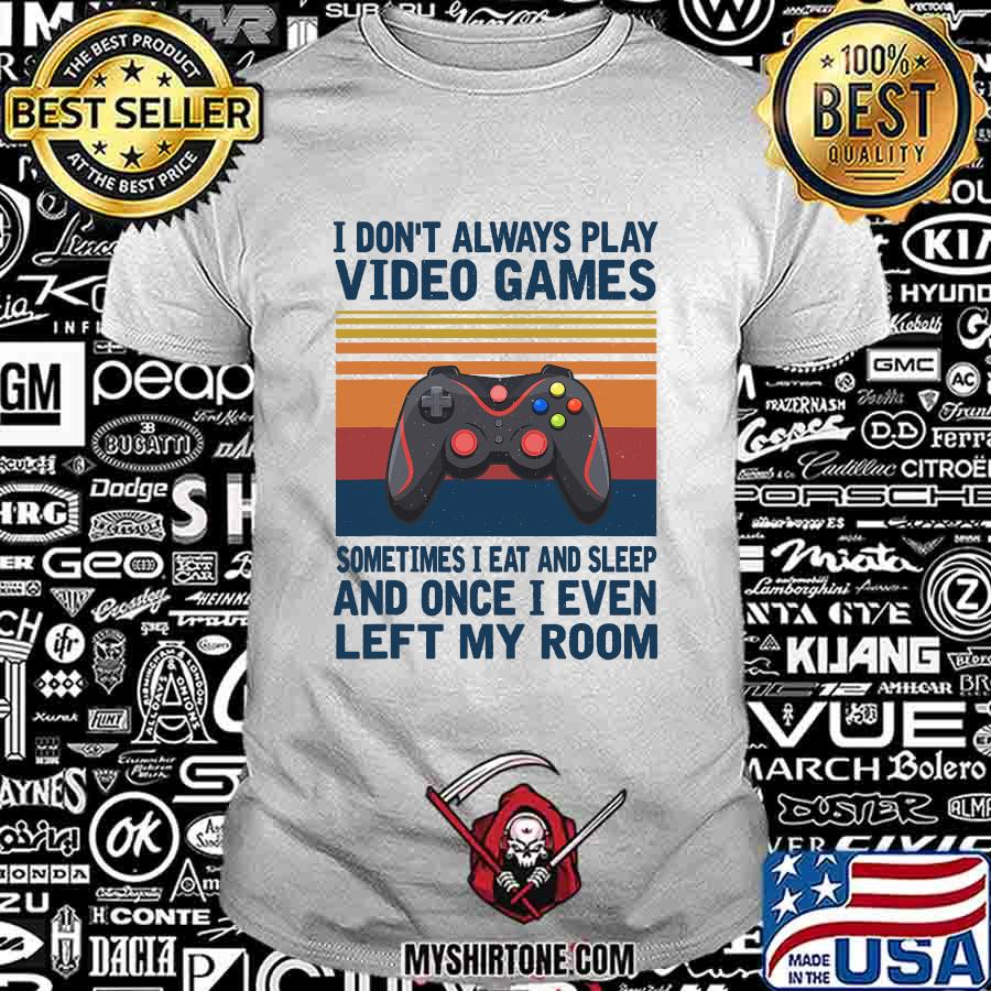 I Don't Always Play Video Games Sometimes I Eat And Sleep And Once I Even Left My Room Vintage Retro Shirt