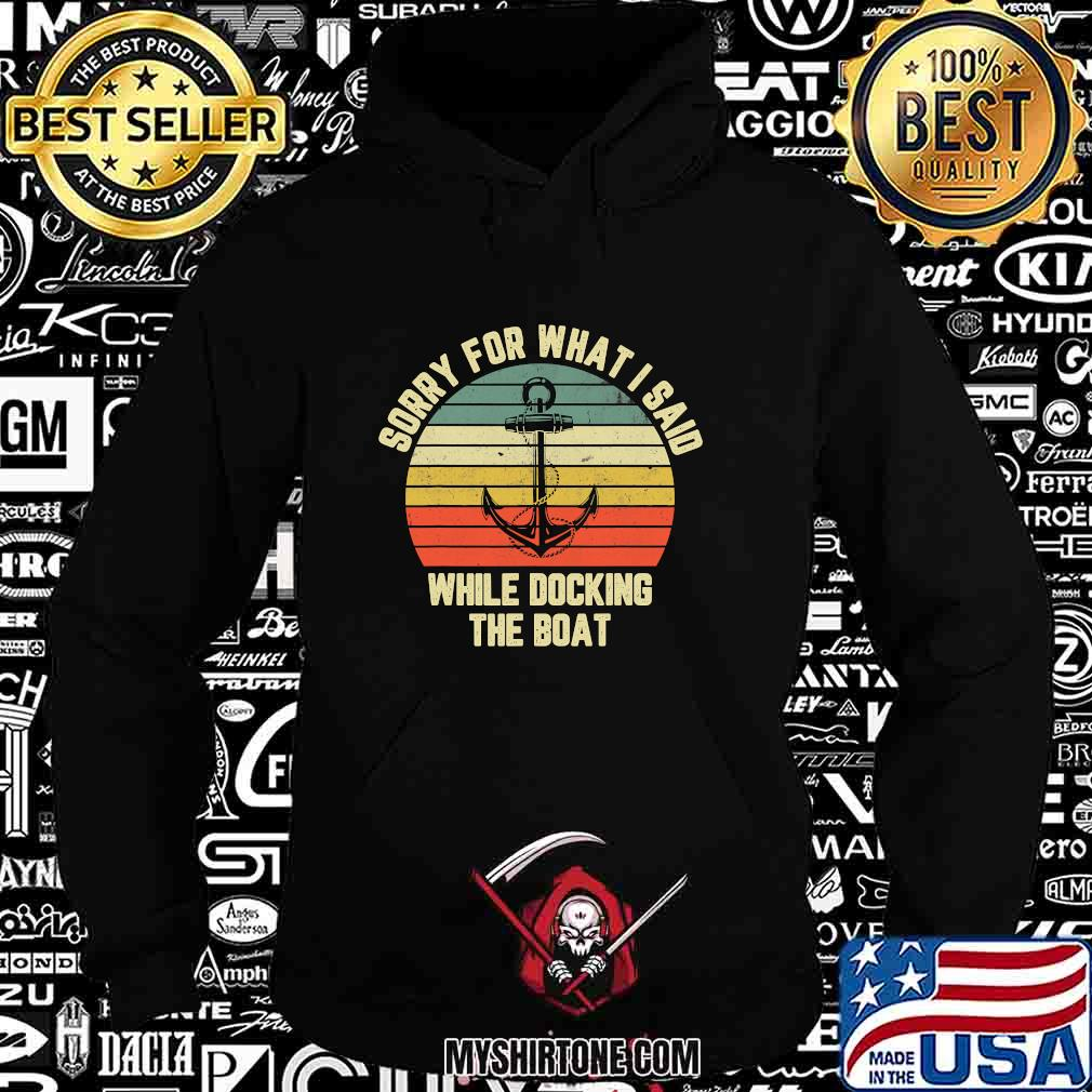 Sorry For What I Said While Docking The Boat Vintage Retro Shirt Hoodie
