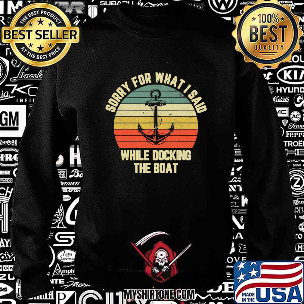 Sorry For What I Said While Docking The Boat Vintage Retro Shirt Sweatshirt