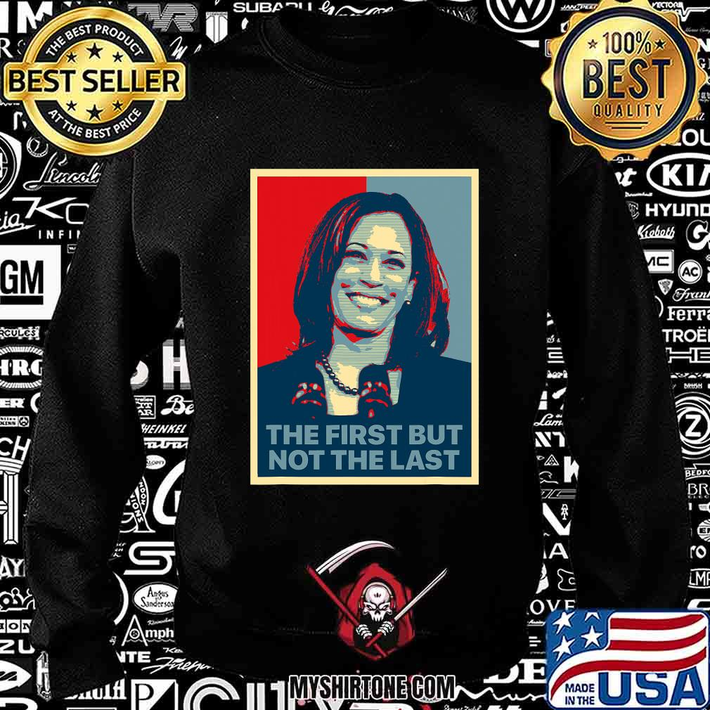The First But Not The Last Kamala Harris First Female Vp Shirt Sweatshirt
