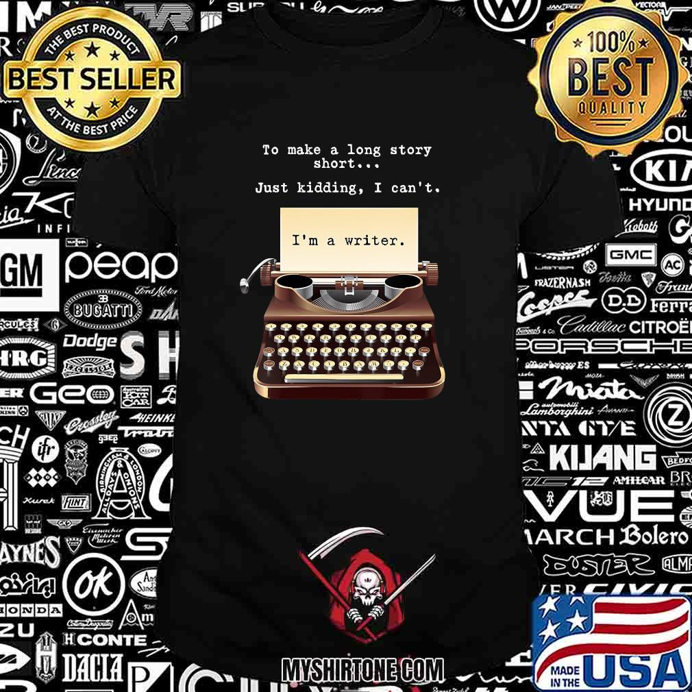 To Make A Long Story Short Just Kidding I Can't I'm A Writer Shirt