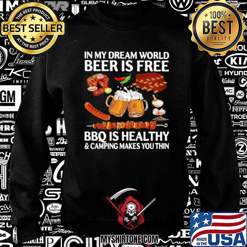 In My Dream World Beer Is Free Bbq Is Healthy And Camping Makes You Thin Sweatshirt