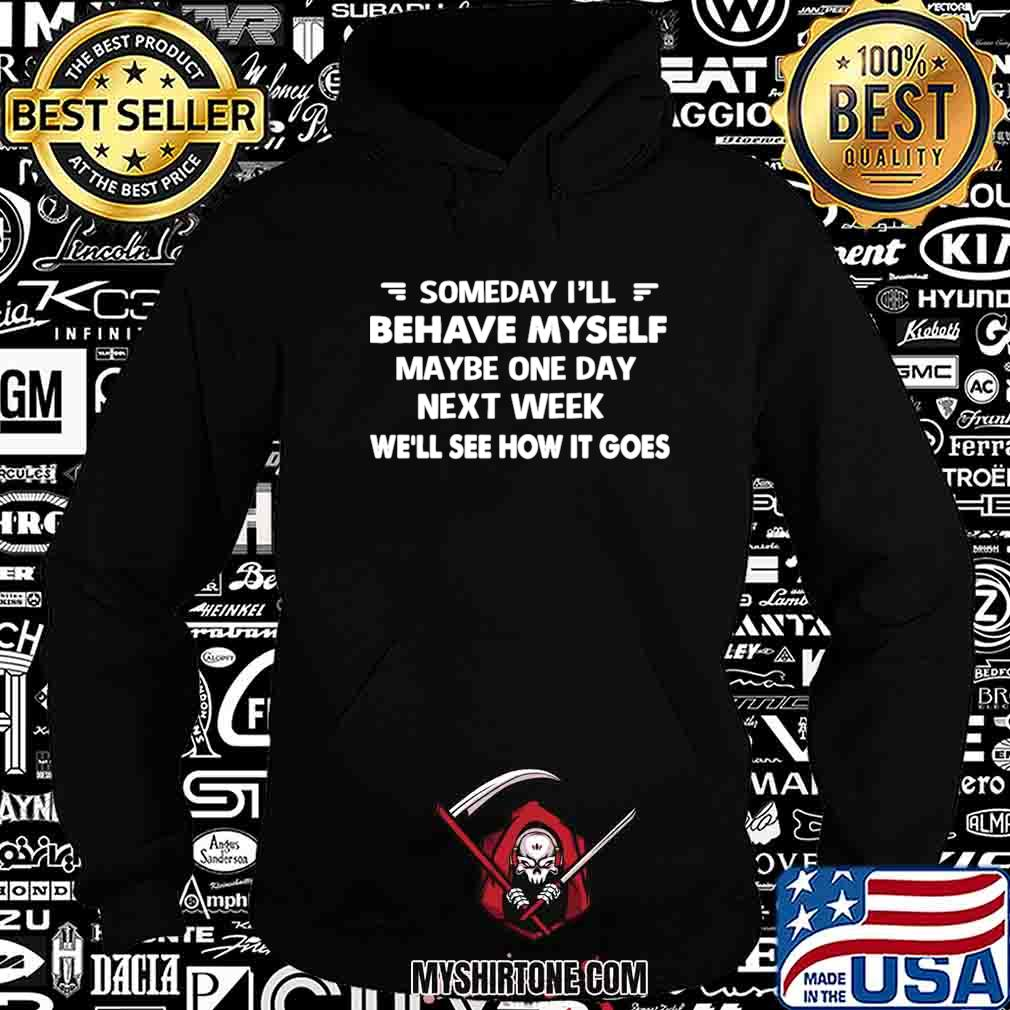 Someday I'll Behave Myself Maybe One Day Next Week We'll See How It Goes Hoodie