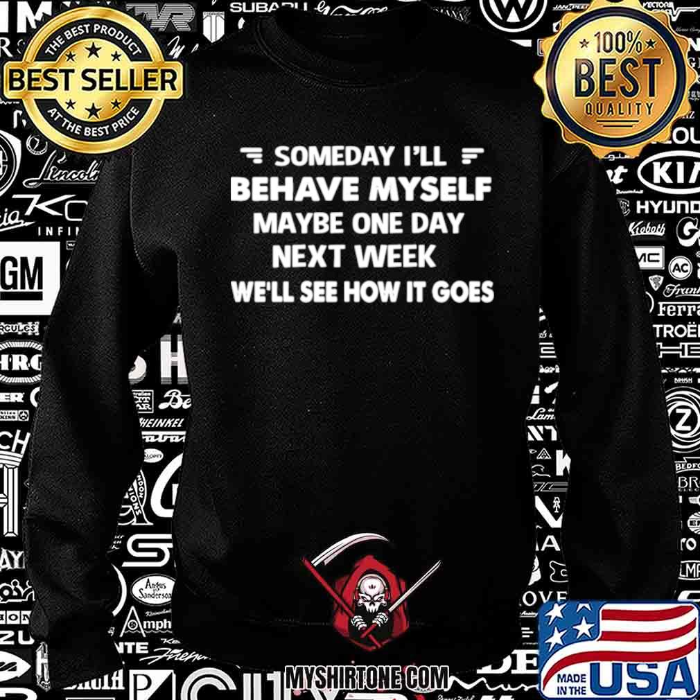 Someday I'll Behave Myself Maybe One Day Next Week We'll See How It Goes Sweatshirt