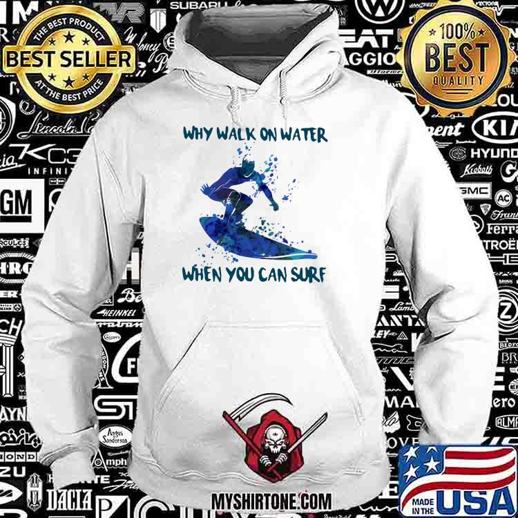 Why Walk On Water When You Can Sure Surfing Shirt Hoodie