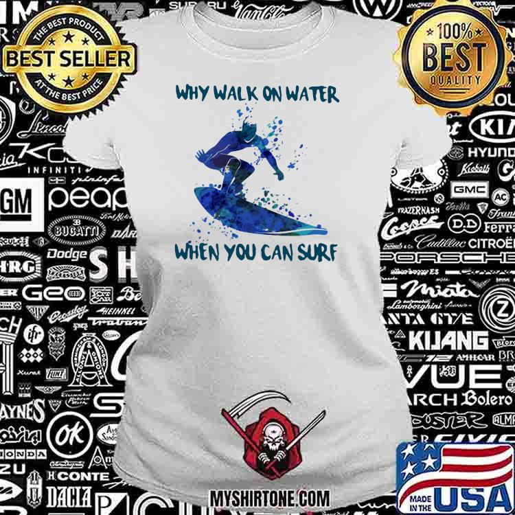 Why Walk On Water When You Can Sure Surfing Shirt Ladiestee