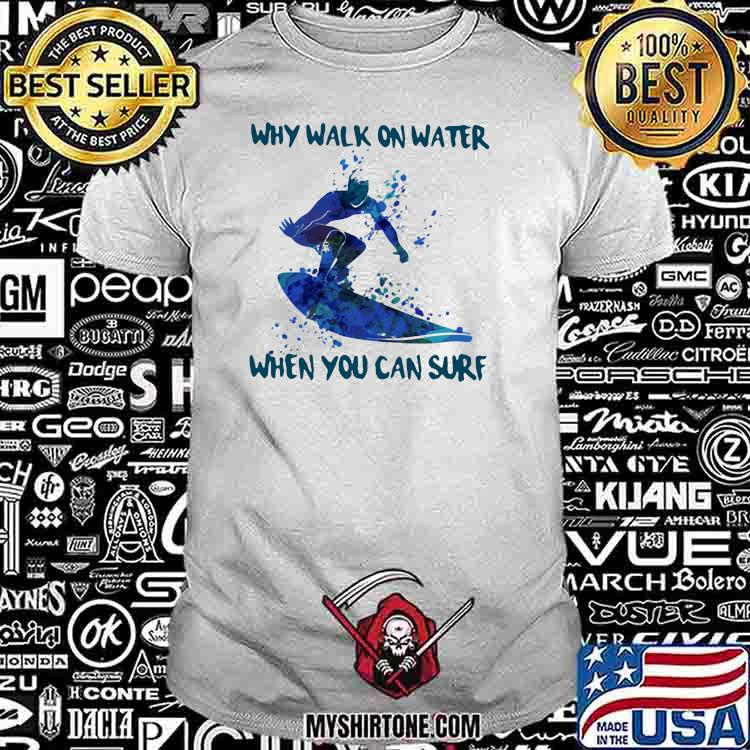 Why Walk On Water When You Can Sure Surfing Shirt
