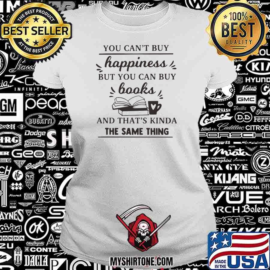 You Can't Buy Happiness But You Can Buy Books And That's Kinda The Same Thing Shirt Ladiestee
