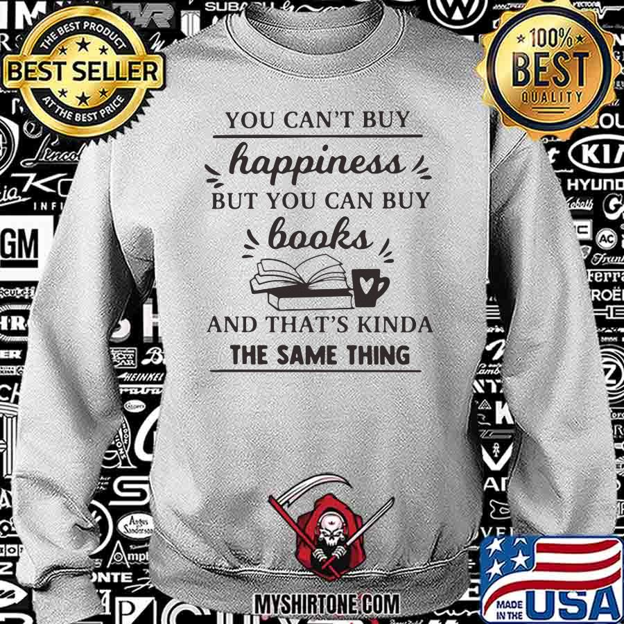 You Can't Buy Happiness But You Can Buy Books And That's Kinda The Same Thing Shirt Sweatshirt