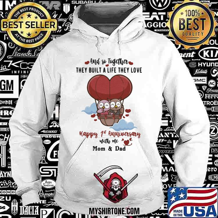And So Together They Built a Life THey Love Happy 1st Anniversary With Me Mom And Dad Shirt Hoodie