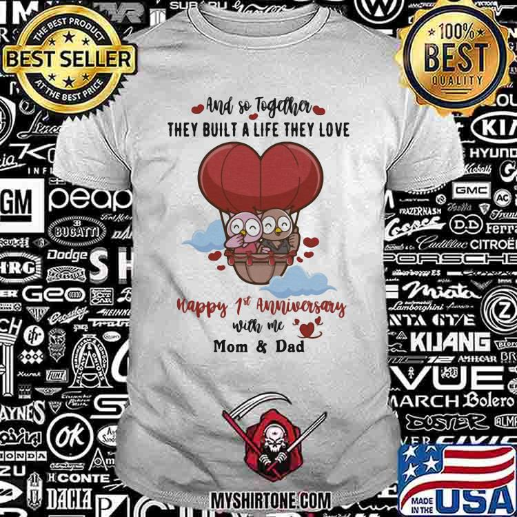 And So Together They Built a Life THey Love Happy 1st Anniversary With Me Mom And Dad Shirt