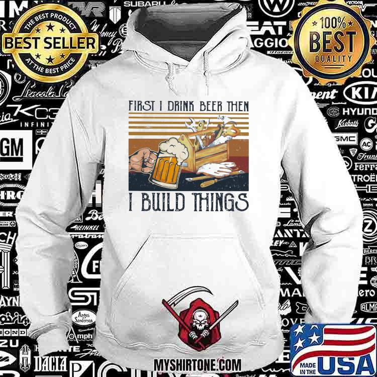 First I Drink Beer Then I Build Things Vintage Shirt Hoodie