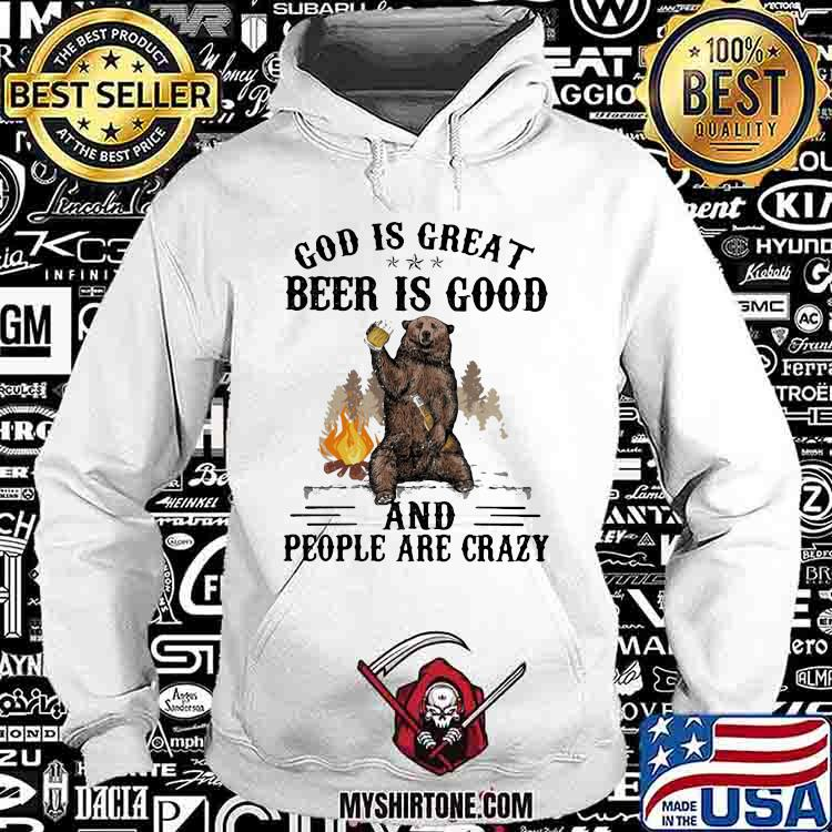 God Is Great Beer Is Good And People Are Crazy Bear Shirt Hoodie