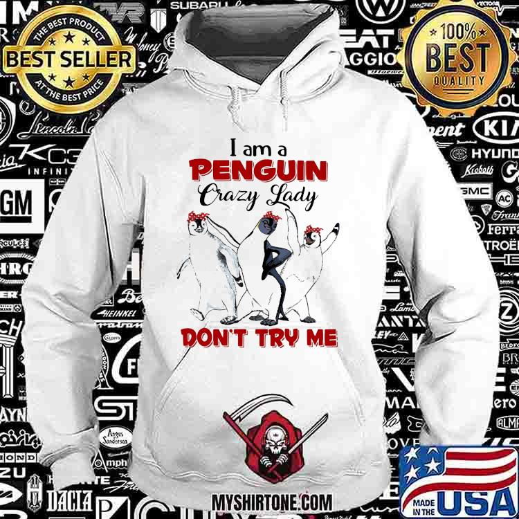I Am A Penguin Crazy Lady on't Try Me Shirt Hoodie
