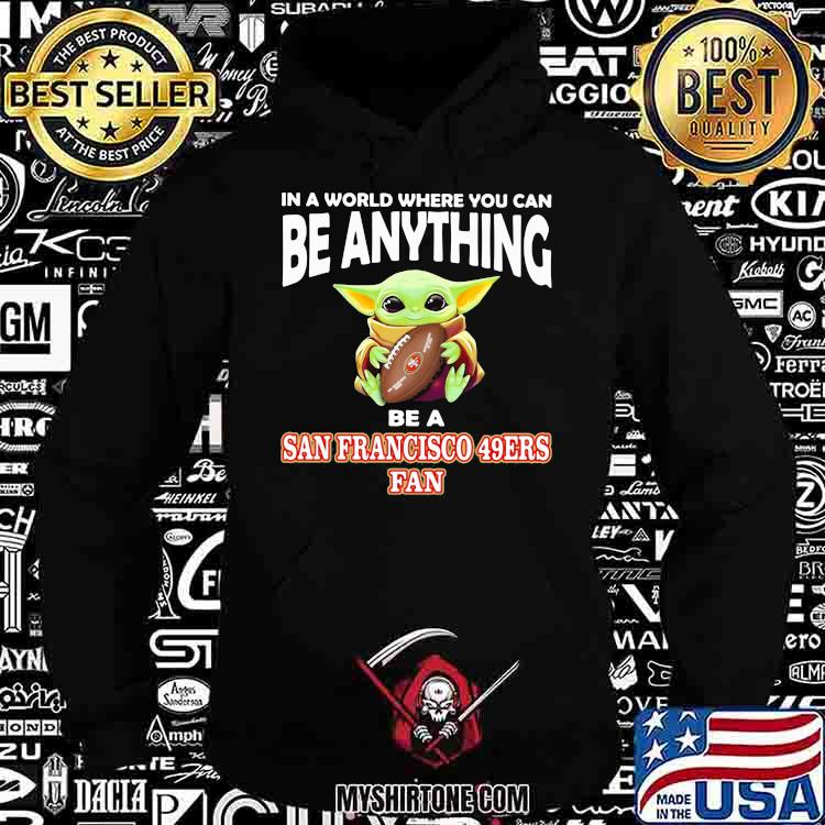 In A World Where You Can Be Anything Be A San Francisco 49ers Fan Baby Yoda Shirt Hoodie
