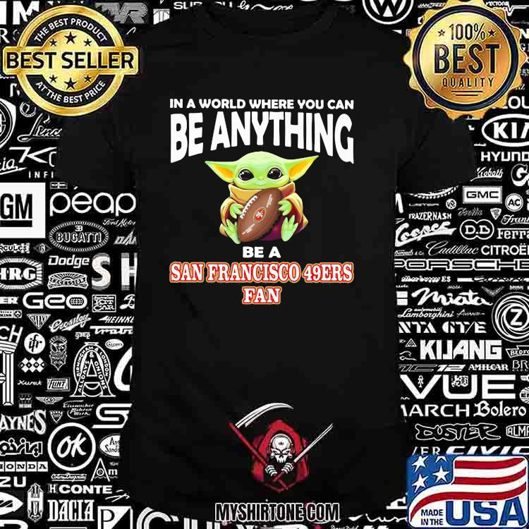 In A World Where You Can Be Anything Be A San Francisco 49ers Fan Baby Yoda Shirt