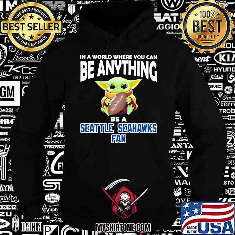 In A World Where You Can Be Anything Be A Seattle Seahawks Fan Baby Yoda Shirt Hoodie