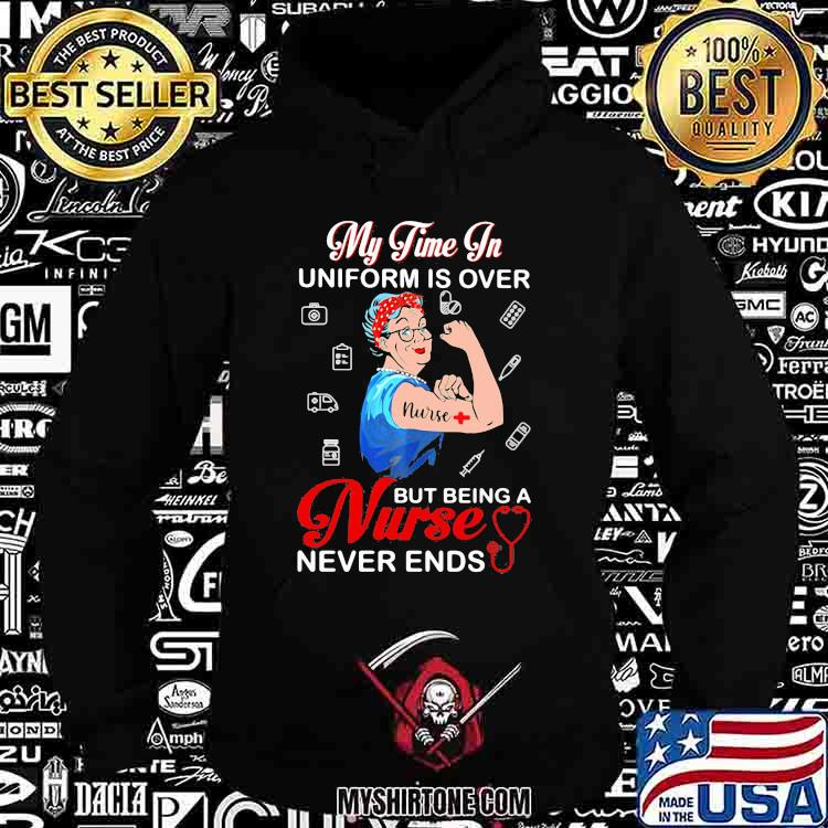 My Time In Uniform Is Over Being Nurse Never Ends Hoodie