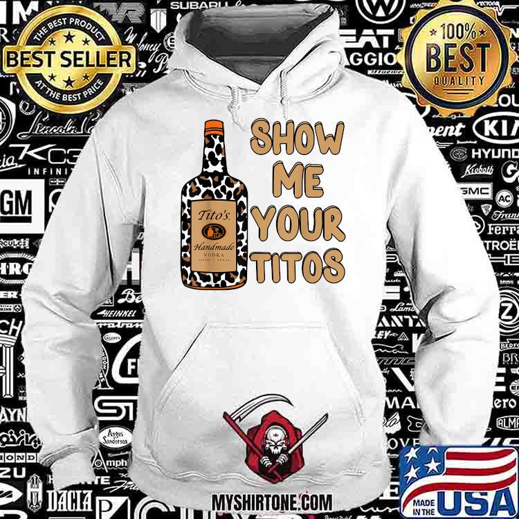 Show Me Your Titos Drinking Vodka Tito's Handmade Shirt Hoodie