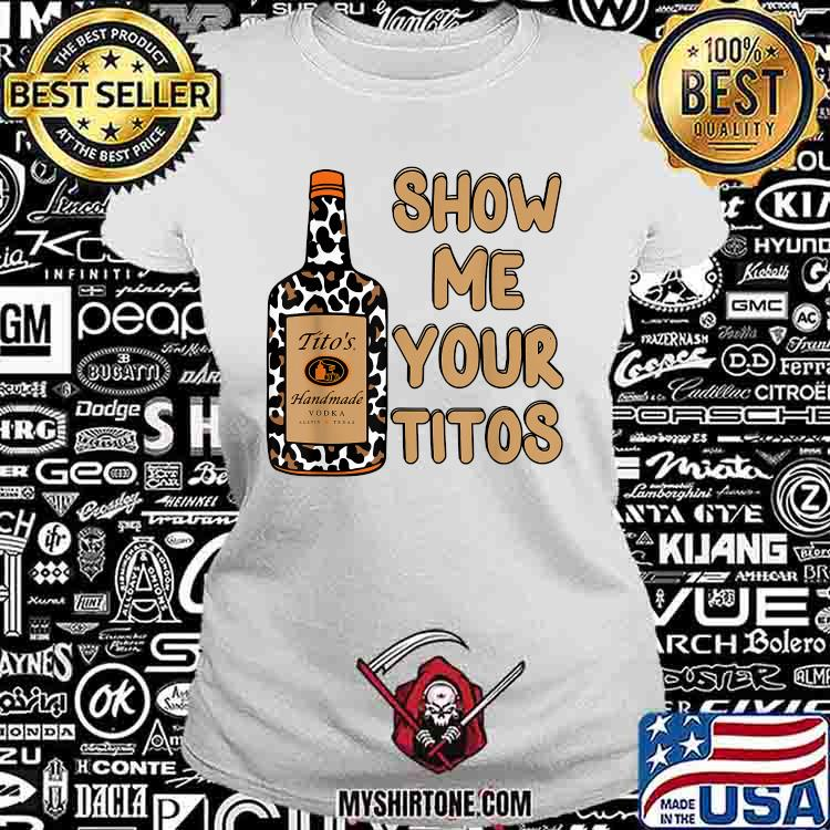 Show Me Your Titos Drinking Vodka Tito's Handmade Shirt Ladiestee
