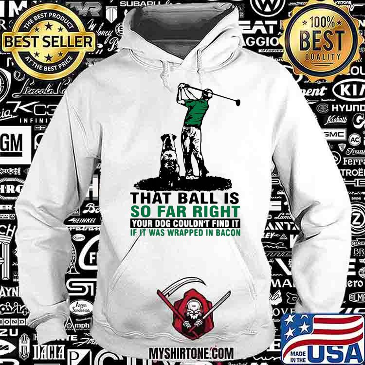 That Ball Is So Far Right Your Dog Couldn't Find It If It Was Wrapped In Bacon Golf Shirt Hoodie