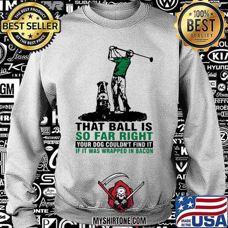That Ball Is So Far Right Your Dog Couldn't Find It If It Was Wrapped In Bacon Golf Shirt Sweatshirt