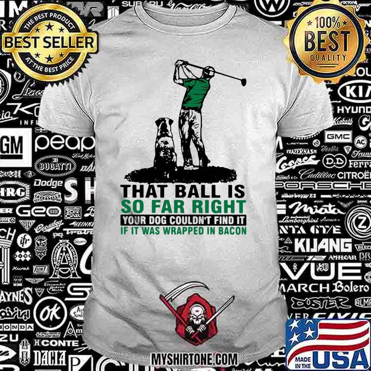 That Ball Is So Far Right Your Dog Couldn't Find It If It Was Wrapped In Bacon Golf Shirt