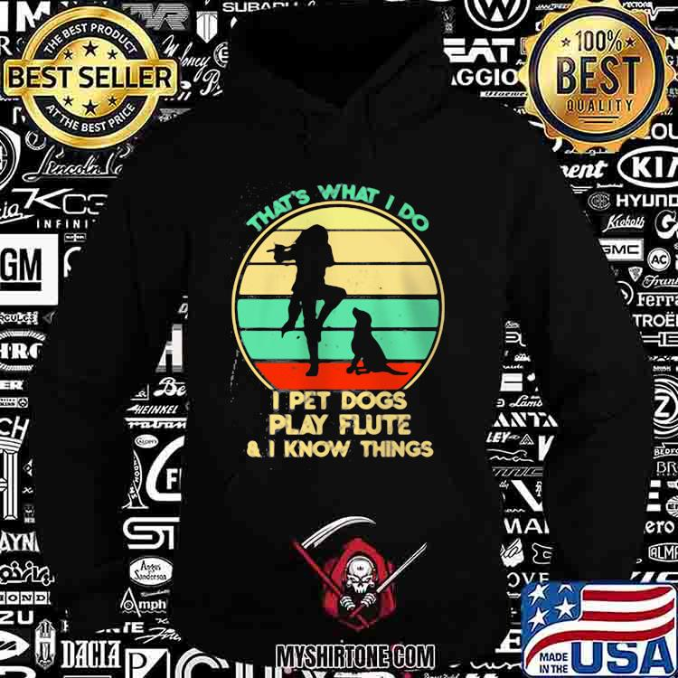 THat's What I Do I Pet Dogs play Flute I KNow Things Vintage Shirt Hoodie