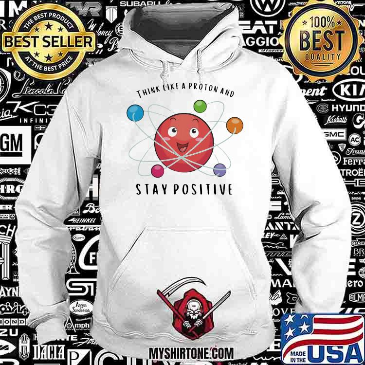 Think Like a Proton And Stay Positive Chemistry Shirt Hoodie