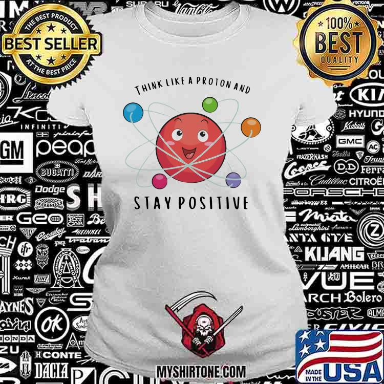 Think Like a Proton And Stay Positive Chemistry Shirt Ladiestee