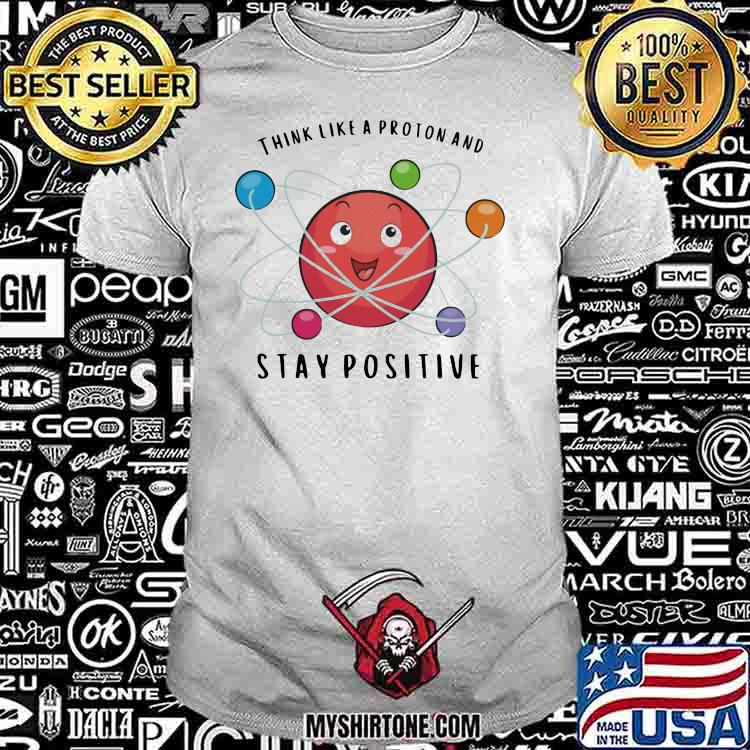 Think Like a Proton And Stay Positive Chemistry Shirt