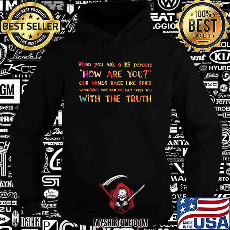When You Ask A MS Person How Are You Our Minds Race Like Spies With The Truth Shirt Hoodie