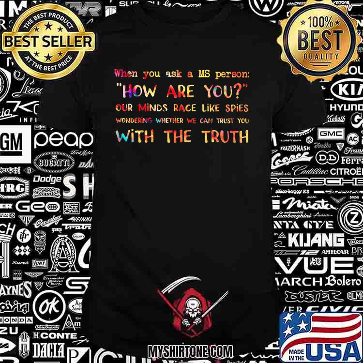 When You Ask A MS Person How Are You Our Minds Race Like Spies With The Truth Shirt