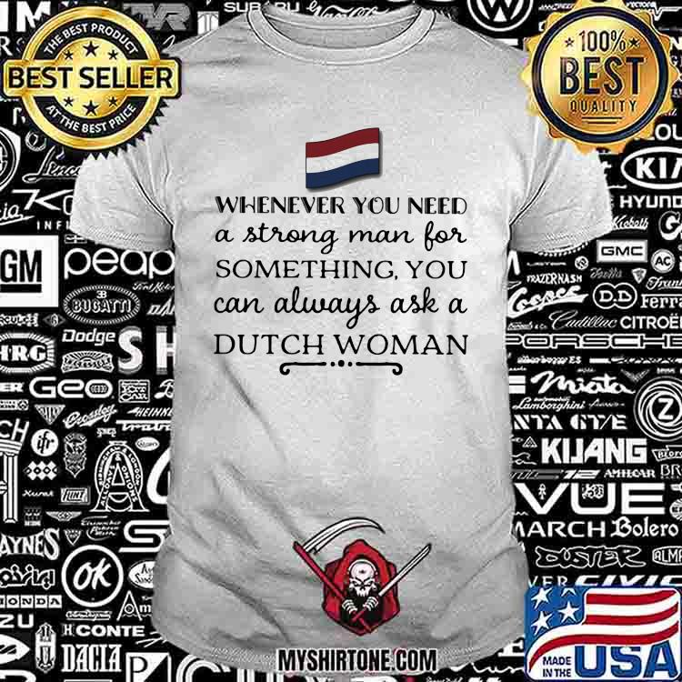 Whenever You Need A Strong Man For Something You Can Always Ask A Dutch Woman Shirt