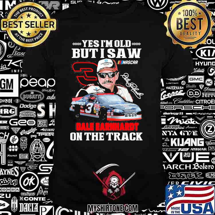 Yes I'm Old But I Saw Dale Earnhardt On The Track Signature Shirt