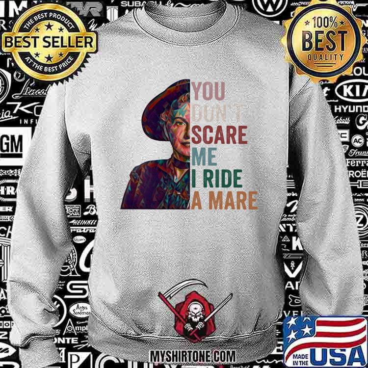 You Don't Scare Me I Ride A Mare Shirt Sweatshirt