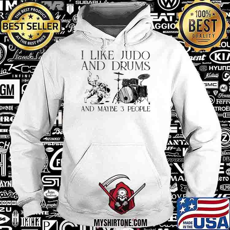 I Like Judo And Drums And Maybe 3 People Shirt Hoodie